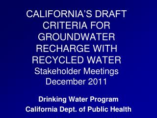 CALIFORNIA S DRAFT CRITERIA FOR GROUNDWATER RECHARGE WITH RECYCLED WATER Stakeholder Meetings December 2011