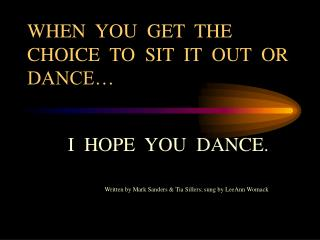 WHEN  YOU  GET  THE CHOICE  TO  SIT  IT  OUT  OR DANCE…