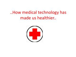 ..How medical technology has made us healthier..