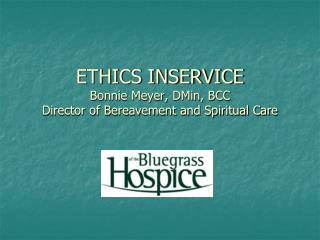 ETHICS INSERVICE Bonnie Meyer, DMin, BCC Director of Bereavement and Spiritual Care