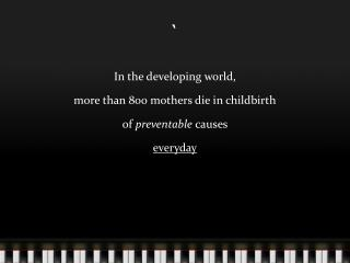 In the developing world,  more than 800 mothers die in childbirth of  preventable  causes everyday