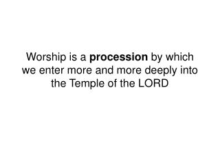 Worship is a  procession  by which we enter more and more deeply into the Temple of the LORD