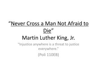 """ Never Cross a Man Not Afraid to Die "" Martin Luther King, Jr."