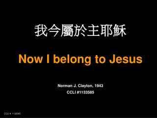 我今屬於主耶穌 Now I belong to Jesus Norman J. Clayton, 1943 CCLI #1133585