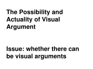 The Possibility and Actuality of Visual Argument Issue: whether there can be visual arguments