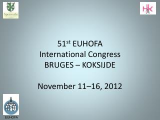 51 st  EUHOFA International Congress BRUGES – KOKSIJDE November 11–16, 2012