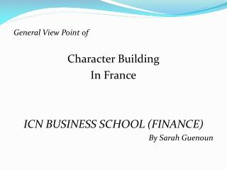 General View Point of  Character Building  In France ICN BUSINESS SCHOOL (FINANCE)