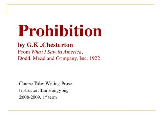 Prohibition by G.K .Chesterton From  What I Saw in America,  Dodd, Mead and Company, Inc. 1922