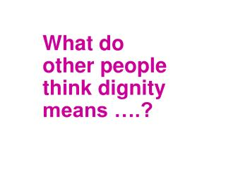What do other people think dignity means ….?