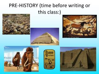 PRE-HISTORY (time before writing or this class:)