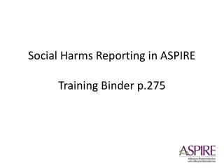 Social Harms Reporting in ASPIRE Training Binder p.275
