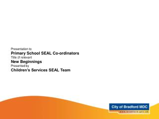 Presentation to Primary School SEAL Co-ordinators Title (if relevant New Beginnings Presented by