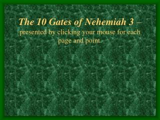 The 10 Gates of Nehemiah 3  �  presented by clicking your mouse for each page and point.