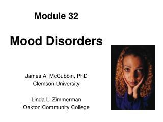 Module 32 Mood Disorders James A. McCubbin, PhD Clemson University Linda L. Zimmerman