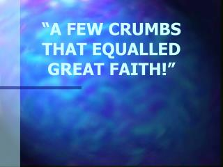 """A few Crumbs that equalled Great Faith!"""