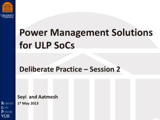 Power Management Solutions for ULP  SoCs Deliberate Practice  –  Session 2