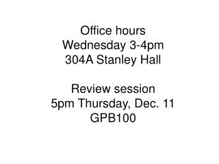 Office hours Wednesday 3-4pm 304A Stanley Hall Review session 5pm Thursday, Dec. 11 GPB100