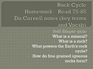 Rock Cycle Homework:   Read 75-85 Do Cornell notes (key terms and Vocab)