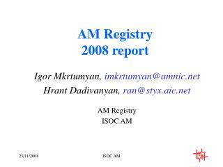 Igor Mkrtumyan,  imkrtumyan@amnic Hrant Dadivanyan,  ran@styx.aic AM Registry ISOC AM
