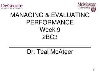 MANAGING & EVALUATING PERFORMANCE Week 9 2BC3 ________________________ Dr. Teal McAteer
