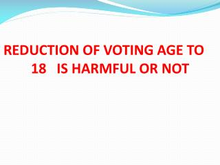 REDUCTION OF VOTING AGE TO         18   IS HARMFUL OR NOT