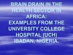 BRAIN DRAIN IN THE HEALTH SECTOR IN AFRICA: EXAMPLES FROM THE UNIVERSITY COLLEGE HOSPITAL UCH IBADAN, NIGERIA.