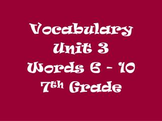 Vocabulary  Unit 3 Words 6 - 10 7 th  Grade