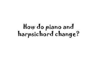 How do piano and harpsichord change?