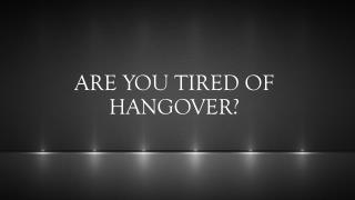 ARE YOU TIRED OF HANGOVER?