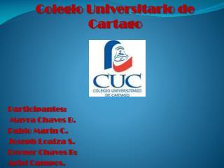 Colegio Universitario de Cartago  Participantes:  Mayra Chaves B. Pablo Marín C. Joseph Loaiza S.