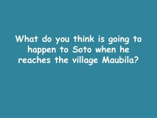 What do you think is going to happen to Soto when he reaches the village  Maubila ?