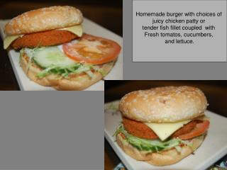 Homemade burger with choices of juicy chicken patty or tender fish fillet coupled  with Fresh tomatos