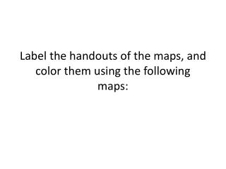Label the handouts of  the maps, and  color them using the  following maps: