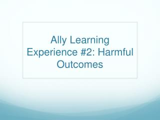 Ally Learning Experience #2: Harmful Outcomes