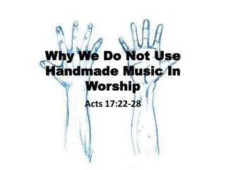 Why We Do Not Use  Handmade  Music In  Worship