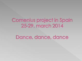 Comenius project in Spain 25-29.  march  2014 Dance ,  dance ,  dance