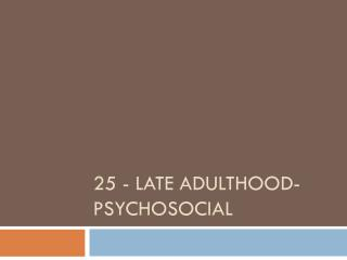 25 - Late Adulthood-Psychosocial