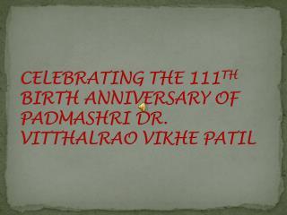 CELEBRATING THE 111 TH  BIRTH ANNIVERSARY OF PADMASHRI DR. VITTHALRAO VIKHE PATIL