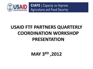 USAID  FTF  PARTNERS  QUARTERLY COORDINATION WORKSHOP PRESENTATION MAY 3 RD  ,2012