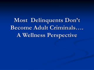 Most  Delinquents Don't Become Adult Criminals…. A Wellness Perspective