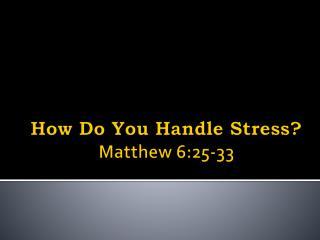 How  Do You Handle Stress? Matthew 6:25-33