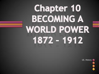 Chapter 10 BECOMING A WORLD POWER  1872 – 1912