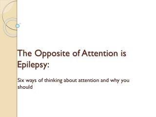 The Opposite of Attention is Epilepsy: