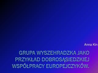 Grupa Wyszehradzka jako przykład dobrosąsiedzkiej współpracy Europejczyków.