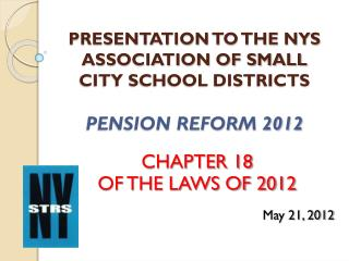 PRESENTATION TO THE NYS  ASSOCIATION OF SMALL CITY SCHOOL DISTRICTS PENSION REFORM 2012