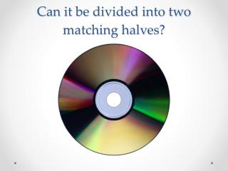 Can it be divided  into two matching halves?