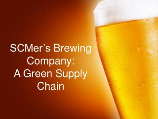 SCMer's Brewing Company : A Green  Supply  Chain