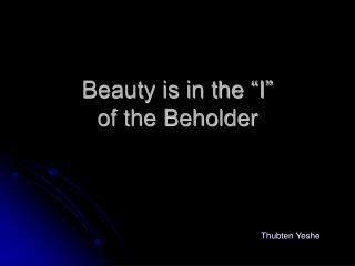 "Beauty is in the ""I""  of the Beholder"