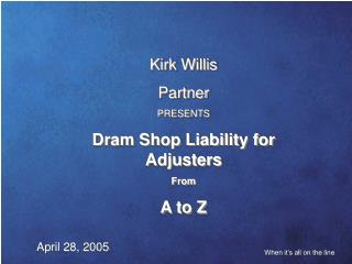 Kirk Willis   Partner PRESENTS Dram Shop Liability for Adjusters   From  A to Z
