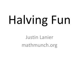 Halving Fun